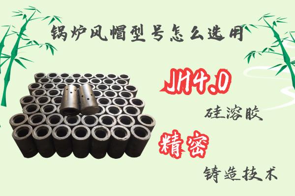 锅炉风帽型号怎么选用-JH4.0硅溶胶精密铸造工艺[江河]